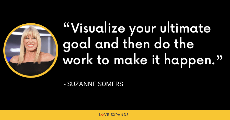 Visualize your ultimate goal and then do the work to make it happen. - Suzanne Somers