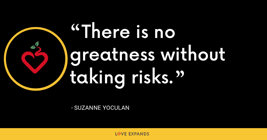 There is no greatness without taking risks. - Suzanne Yoculan