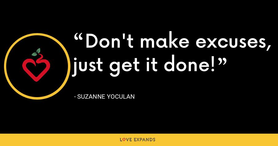Don't make excuses, just get it done! - Suzanne Yoculan