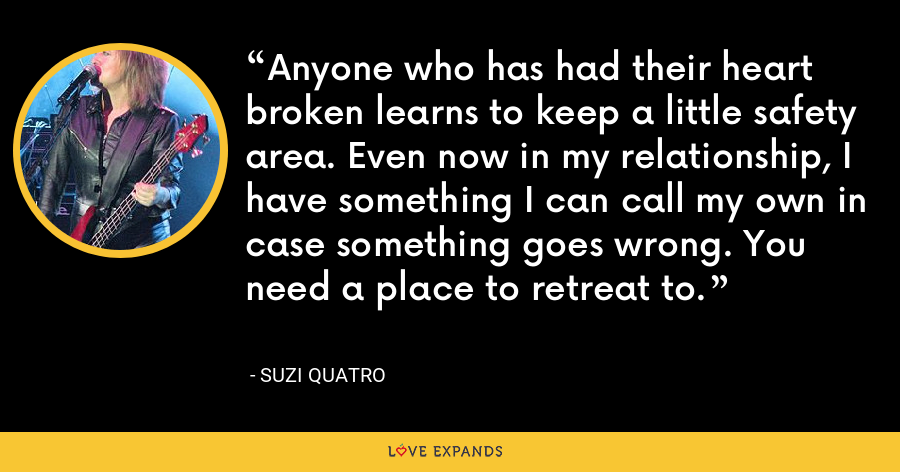Anyone who has had their heart broken learns to keep a little safety area. Even now in my relationship, I have something I can call my own in case something goes wrong. You need a place to retreat to. - Suzi Quatro
