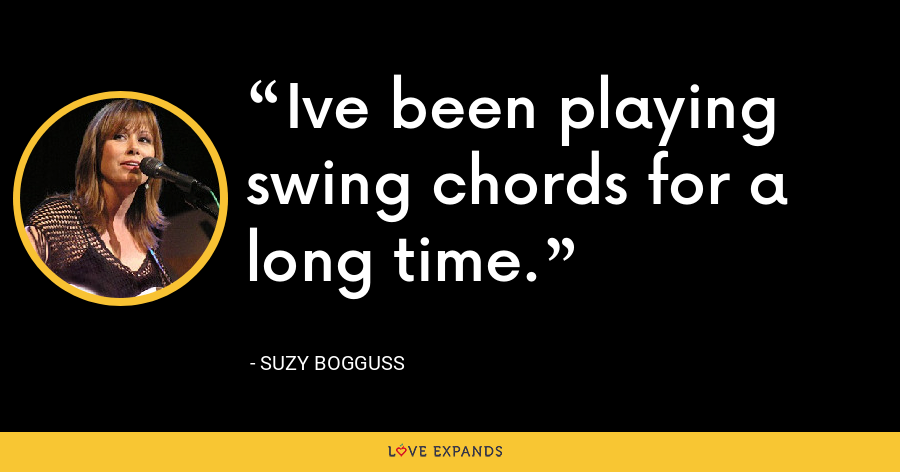 Ive been playing swing chords for a long time. - Suzy Bogguss