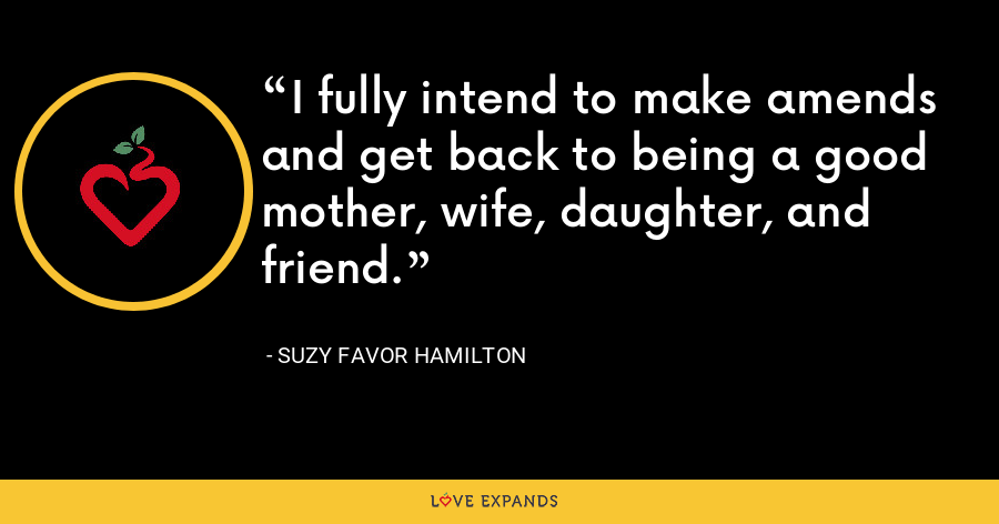 I fully intend to make amends and get back to being a good mother, wife, daughter, and friend. - Suzy Favor Hamilton