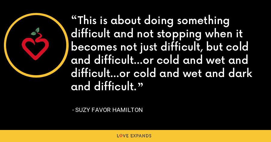 This is about doing something difficult and not stopping when it becomes not just difficult, but cold and difficult...or cold and wet and difficult...or cold and wet and dark and difficult. - Suzy Favor Hamilton