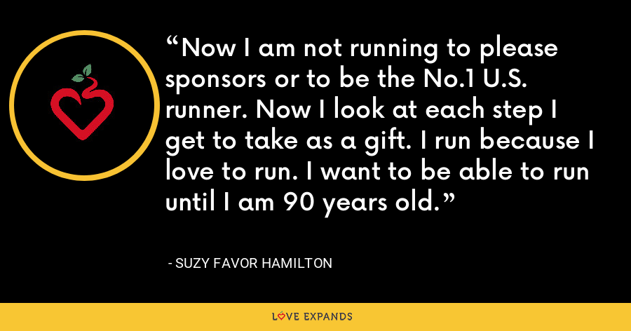 Now I am not running to please sponsors or to be the No.1 U.S. runner. Now I look at each step I get to take as a gift. I run because I love to run. I want to be able to run until I am 90 years old. - Suzy Favor Hamilton