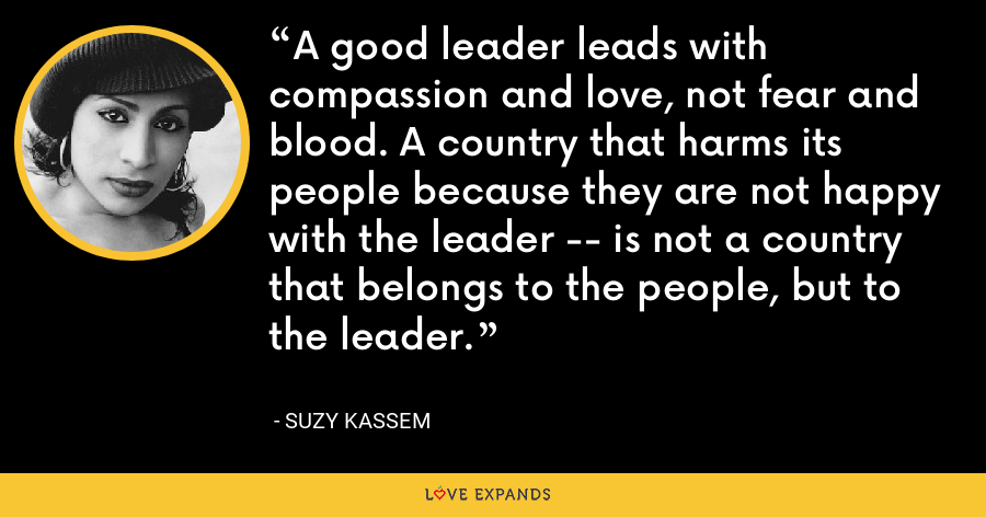 A good leader leads with compassion and love, not fear and blood. A country that harms its people because they are not happy with the leader -- is not a country that belongs to the people, but to the leader. - Suzy Kassem