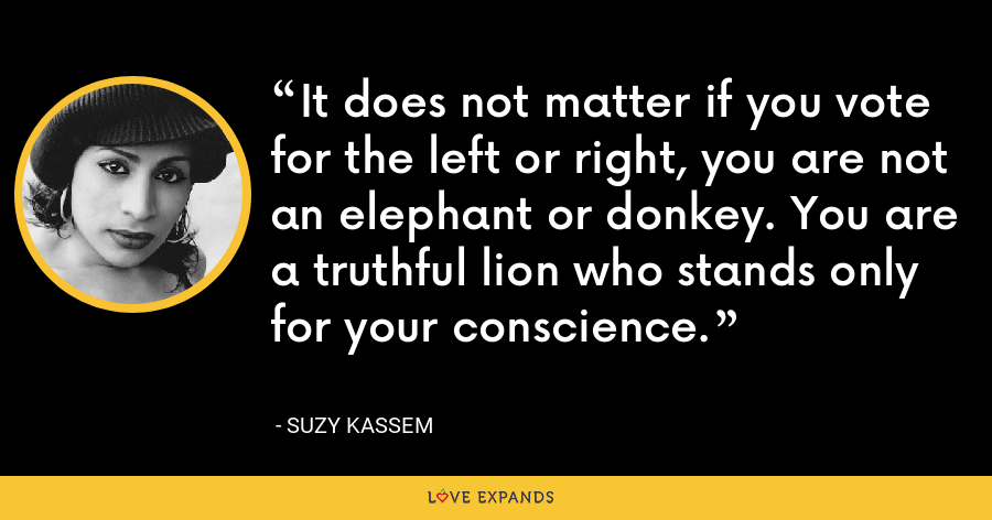 It does not matter if you vote for the left or right, you are not an elephant or donkey. You are a truthful lion who stands only for your conscience. - Suzy Kassem