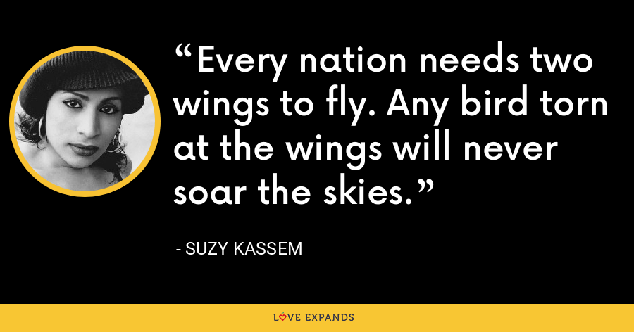 Every nation needs two wings to fly. Any bird torn at the wings will never soar the skies. - Suzy Kassem