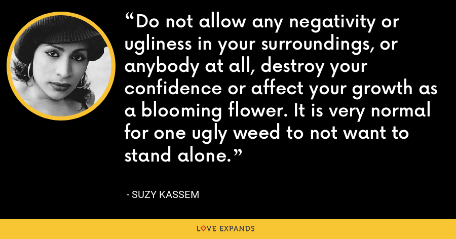 Do not allow any negativity or ugliness in your surroundings, or anybody at all, destroy your confidence or affect your growth as a blooming flower. It is very normal for one ugly weed to not want to stand alone. - Suzy Kassem