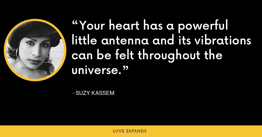 Your heart has a powerful little antenna and its vibrations can be felt throughout the universe. - Suzy Kassem