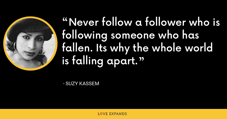 Never follow a follower who is following someone who has fallen. Its why the whole world is falling apart. - Suzy Kassem