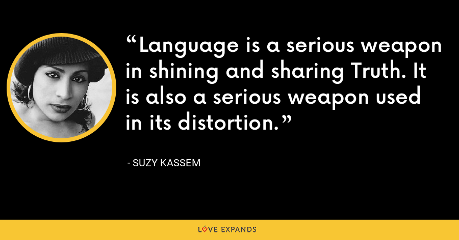 Language is a serious weapon in shining and sharing Truth. It is also a serious weapon used in its distortion. - Suzy Kassem
