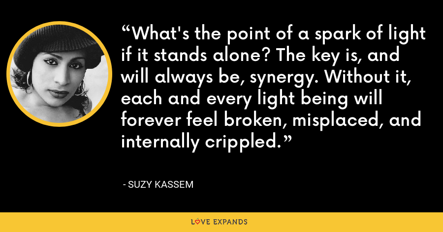 What's the point of a spark of light if it stands alone? The key is, and will always be, synergy. Without it, each and every light being will forever feel broken, misplaced, and internally crippled. - Suzy Kassem