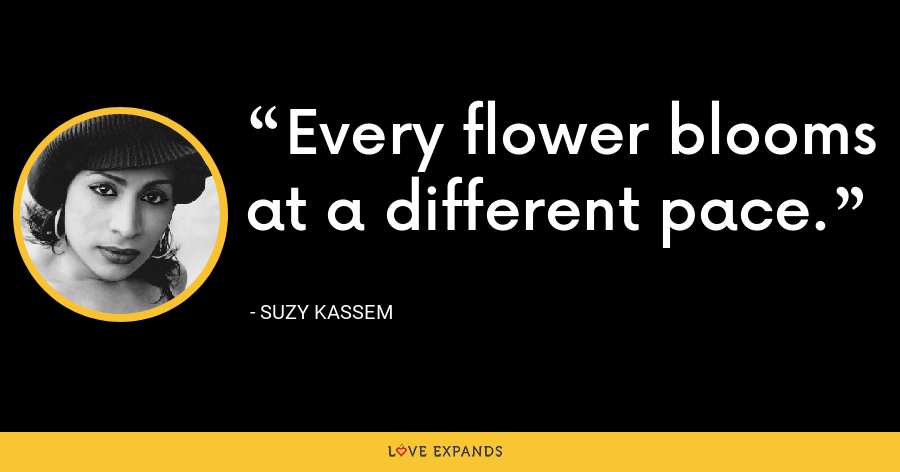 Every flower blooms at a different pace. - Suzy Kassem