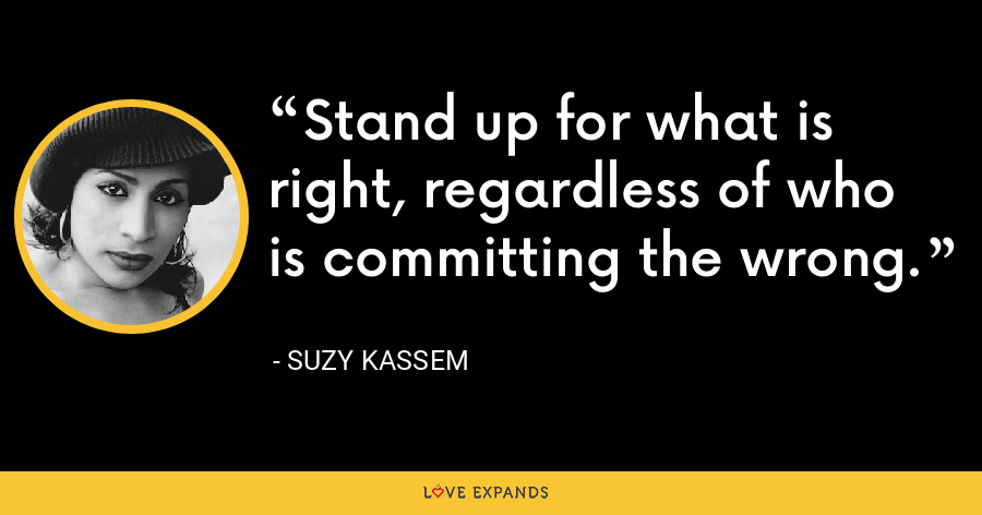 Stand up for what is right, regardless of who is committing the wrong. - Suzy Kassem
