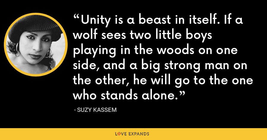 Unity is a beast in itself. If a wolf sees two little boys playing in the woods on one side, and a big strong man on the other, he will go to the one who stands alone. - Suzy Kassem