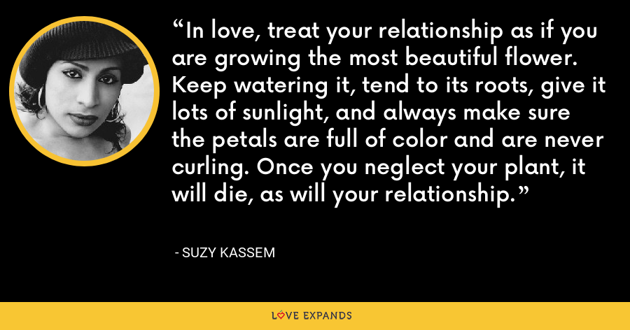In love, treat your relationship as if you are growing the most beautiful flower. Keep watering it, tend to its roots, give it lots of sunlight, and always make sure the petals are full of color and are never curling. Once you neglect your plant, it will die, as will your relationship. - Suzy Kassem