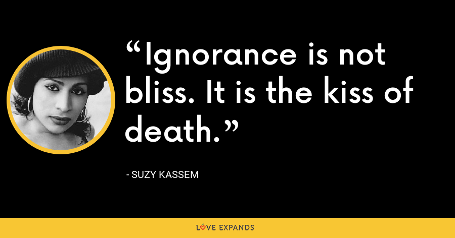 Ignorance is not bliss. It is the kiss of death. - Suzy Kassem