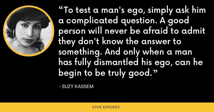 To test a man's ego, simply ask him a complicated question. A good person will never be afraid to admit they don't know the answer to something. And only when a man has fully dismantled his ego, can he begin to be truly good. - Suzy Kassem