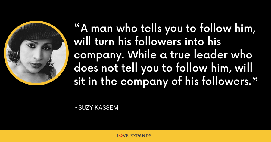 A man who tells you to follow him, will turn his followers into his company. While a true leader who does not tell you to follow him, will sit in the company of his followers. - Suzy Kassem