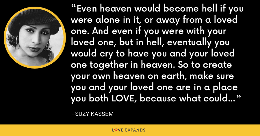 Even heaven would become hell if you were alone in it, or away from a loved one. And even if you were with your loved one, but in hell, eventually you would cry to have you and your loved one together in heaven. So to create your own heaven on earth, make sure you and your loved one are in a place you both LOVE, because what could be heaven for one, could be hell for the other. - Suzy Kassem