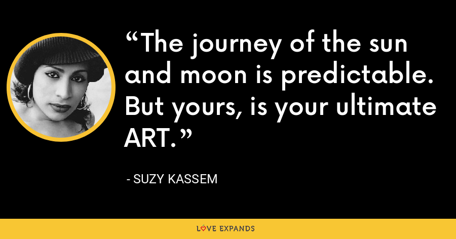 The journey of the sun and moon is predictable. But yours, is your ultimate ART. - Suzy Kassem