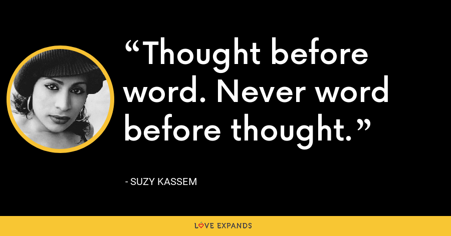 Thought before word. Never word before thought. - Suzy Kassem