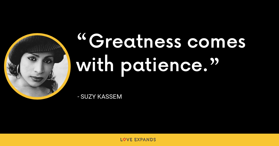 Greatness comes with patience. - Suzy Kassem