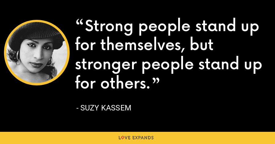 Strong people stand up for themselves, but stronger people stand up for others. - Suzy Kassem