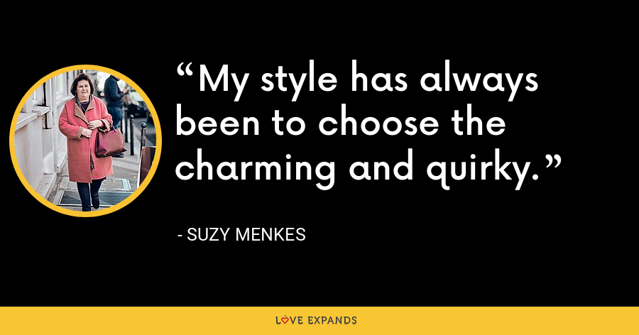 My style has always been to choose the charming and quirky. - Suzy Menkes