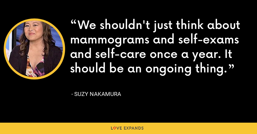 We shouldn't just think about mammograms and self-exams and self-care once a year. It should be an ongoing thing. - Suzy Nakamura
