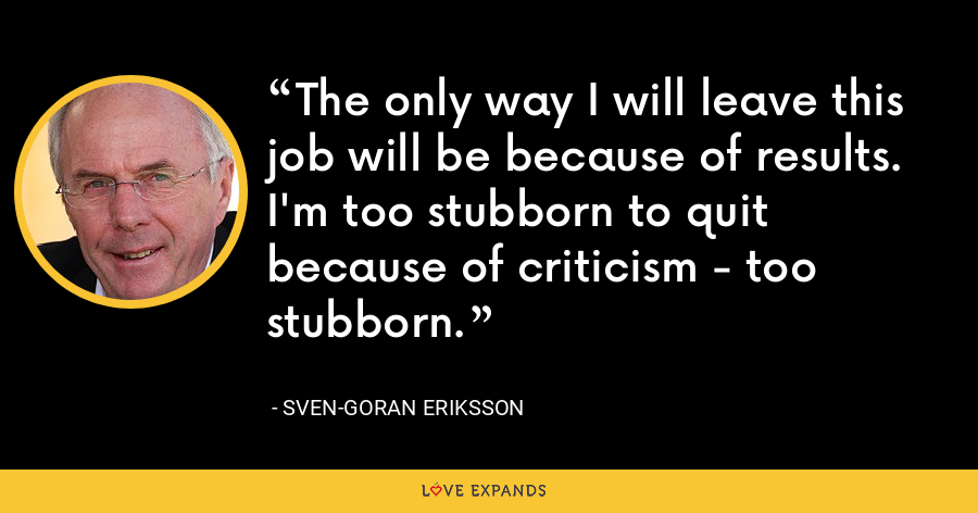 The only way I will leave this job will be because of results. I'm too stubborn to quit because of criticism - too stubborn. - Sven-Goran Eriksson