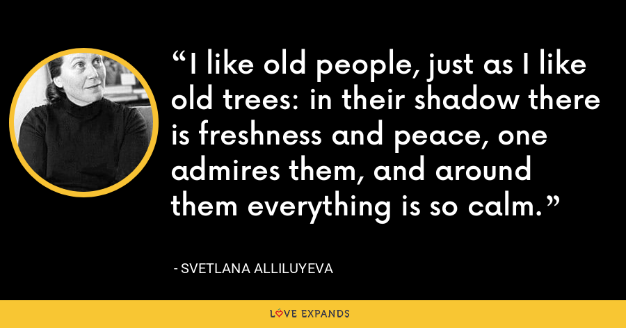I like old people, just as I like old trees: in their shadow there is freshness and peace, one admires them, and around them everything is so calm. - Svetlana Alliluyeva