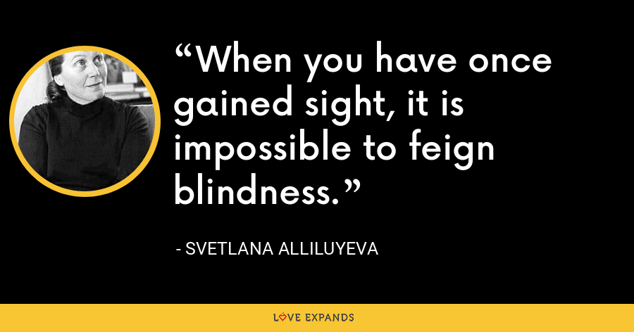 When you have once gained sight, it is impossible to feign blindness. - Svetlana Alliluyeva
