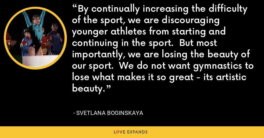 By continually increasing the difficulty of the sport, we are discouraging younger athletes from starting and continuing in the sport.  But most importantly, we are losing the beauty of our sport.  We do not want gymnastics to lose what makes it so great - its artistic beauty. - Svetlana Boginskaya