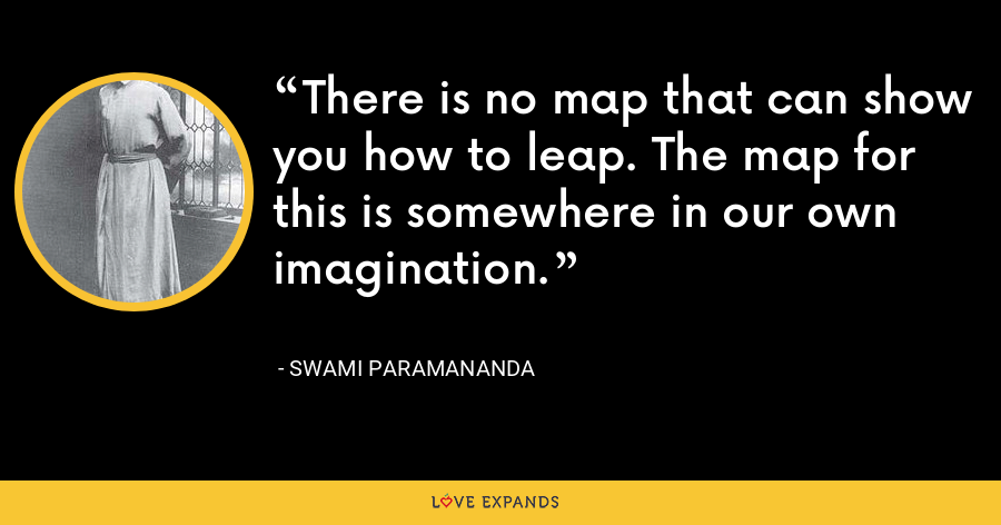 There is no map that can show you how to leap. The map for this is somewhere in our own imagination. - Swami Paramananda