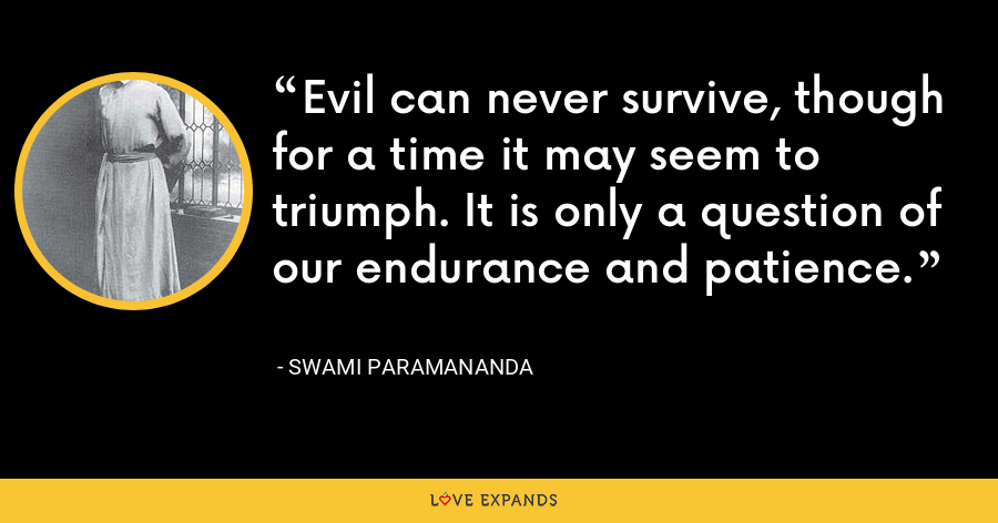 Evil can never survive, though for a time it may seem to triumph. It is only a question of our endurance and patience. - Swami Paramananda