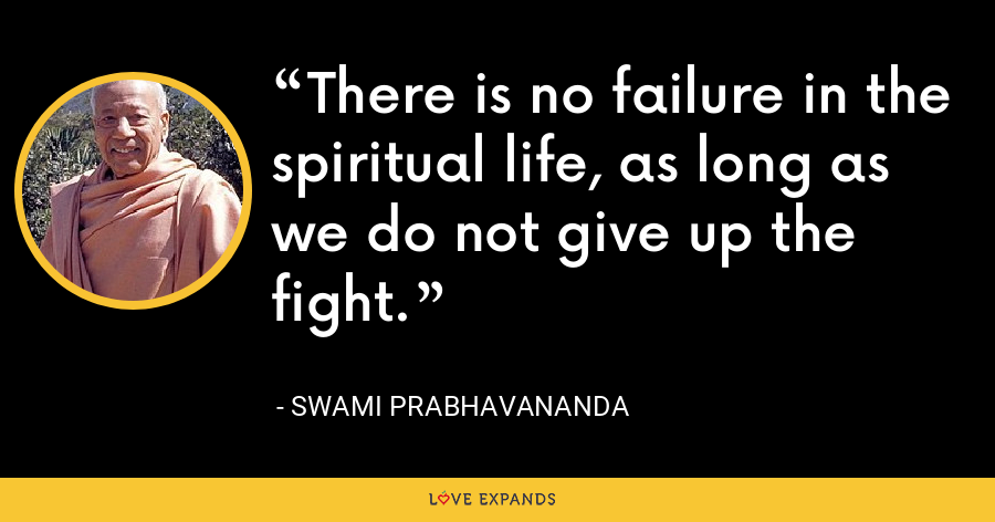 There is no failure in the spiritual life, as long as we do not give up the fight. - Swami Prabhavananda