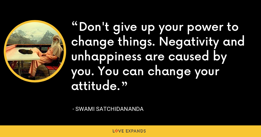 Don't give up your power to change things. Negativity and unhappiness are caused by you. You can change your attitude. - Swami Satchidananda