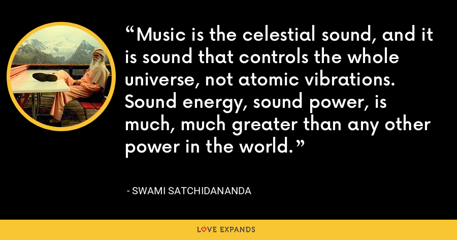 Music is the celestial sound, and it is sound that controls the whole universe, not atomic vibrations. Sound energy, sound power, is much, much greater than any other power in the world. - Swami Satchidananda