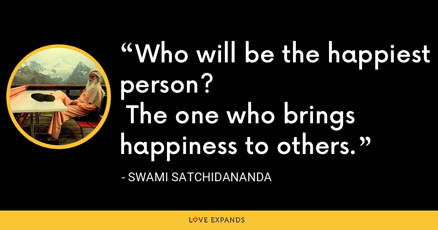 Who will be the happiest person? The one who brings happiness to others. - Swami Satchidananda