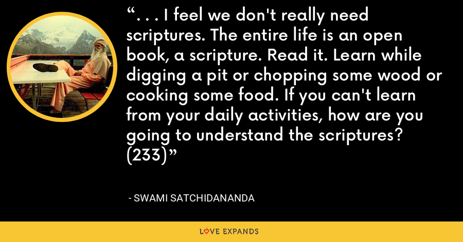 . . . I feel we don't really need scriptures. The entire life is an open book, a scripture. Read it. Learn while digging a pit or chopping some wood or cooking some food. If you can't learn from your daily activities, how are you going to understand the scriptures? (233) - Swami Satchidananda