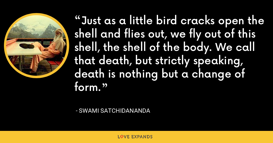 Just as a little bird cracks open the shell and flies out, we fly out of this shell, the shell of the body. We call that death, but strictly speaking, death is nothing but a change of form. - Swami Satchidananda