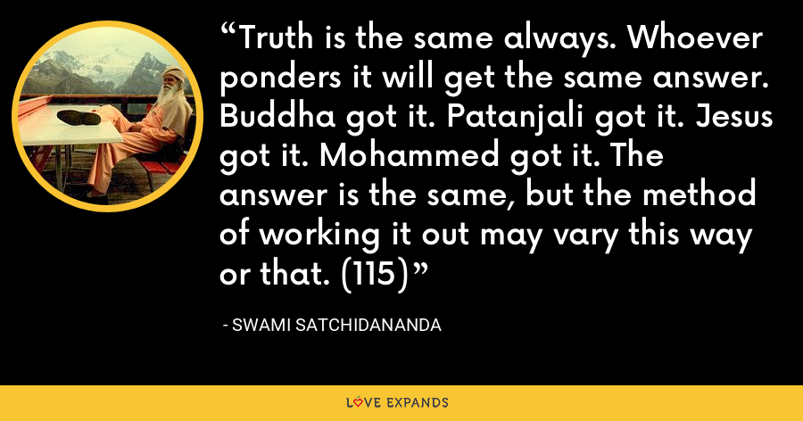 Truth is the same always. Whoever ponders it will get the same answer. Buddha got it. Patanjali got it. Jesus got it. Mohammed got it. The answer is the same, but the method of working it out may vary this way or that. (115) - Swami Satchidananda
