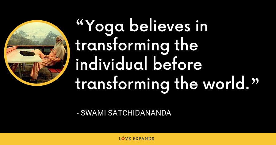 Yoga believes in transforming the individual before transforming the world. - Swami Satchidananda