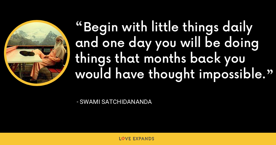 Begin with little things daily and one day you will be doing things that months back you would have thought impossible. - Swami Satchidananda