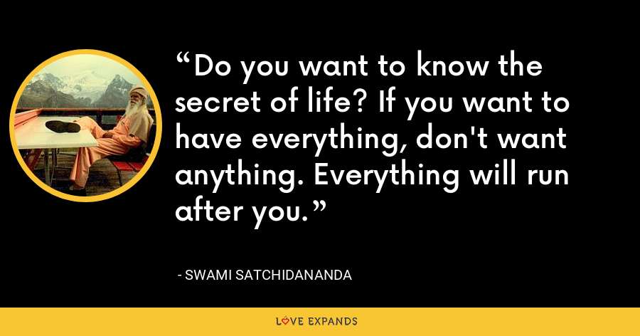 Do you want to know the secret of life? If you want to have everything, don't want anything. Everything will run after you. - Swami Satchidananda
