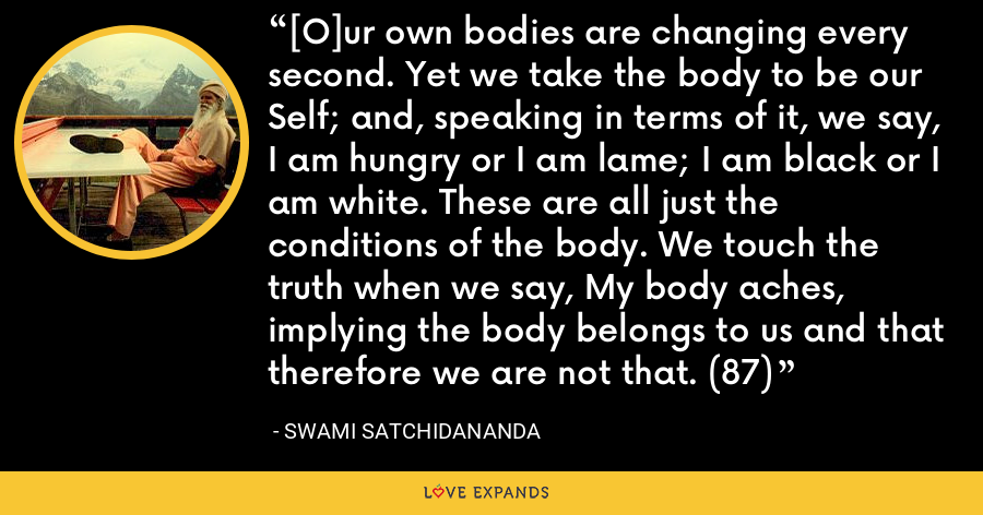 [O]ur own bodies are changing every second. Yet we take the body to be our Self; and, speaking in terms of it, we say, I am hungry or I am lame; I am black or I am white. These are all just the conditions of the body. We touch the truth when we say, My body aches, implying the body belongs to us and that therefore we are not that. (87) - Swami Satchidananda