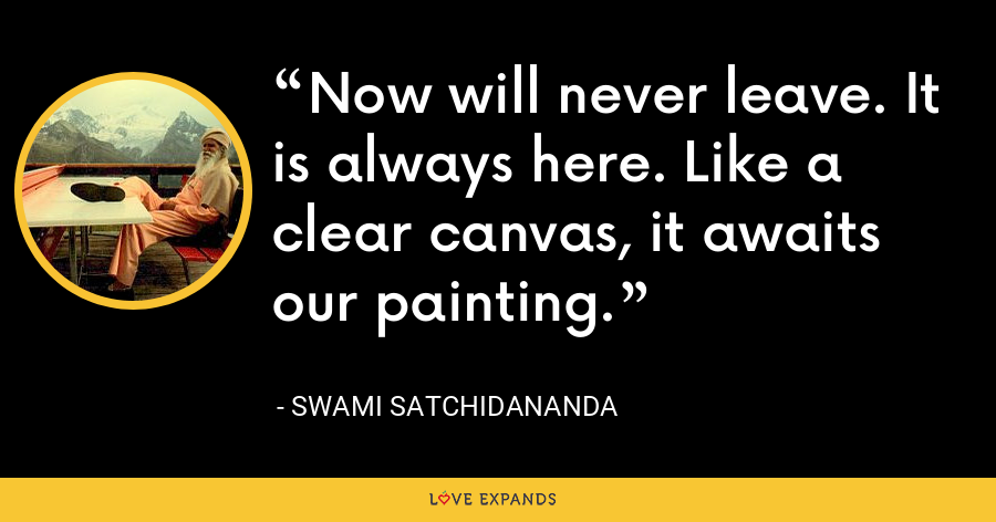 Now will never leave. It is always here. Like a clear canvas, it awaits our painting. - Swami Satchidananda