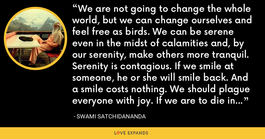 We are not going to change the whole world, but we can change ourselves and feel free as birds. We can be serene even in the midst of calamities and, by our serenity, make others more tranquil. Serenity is contagious. If we smile at someone, he or she will smile back. And a smile costs nothing. We should plague everyone with joy. If we are to die in a minute, why not die happily, laughing? (136-137) - Swami Satchidananda