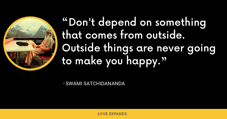 Don't depend on something that comes from outside. Outside things are never going to make you happy. - Swami Satchidananda